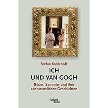 Ich und Van Gogh: Bilder, Sammler und ihre abenteuerlichen Geschichten