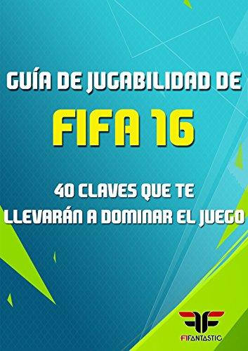 Guía de jugabilidad de FIFA 16: 40 Claves que te llevarán a dominar el juego (Spanish Edition) (Fifa Juegos De)