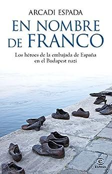 En nombre de Franco: Los héroes de la embajada de España en el Budapest nazi von [Espada, Arcadi]
