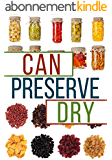 Can, Preserve, and Dry: A Beginners Guide To Canning, Preserving, and Dehydrating your Food (English Edition)