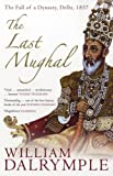 The Last Mughal: The Fall of a Dynasty, Delhi, 1857: Written by William Dalrymple, 2007 Edition, (New edition) Publisher: Bloomsbury Publishing PLC [Paperback]