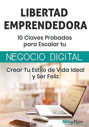 LIBERTAD EMPRENDEDORA - 10 Claves Probadas para Escalar Tu Negocio Digital: Crear Tu Estilo de Vida Ideal y Ser Feliz por Más y Mejor