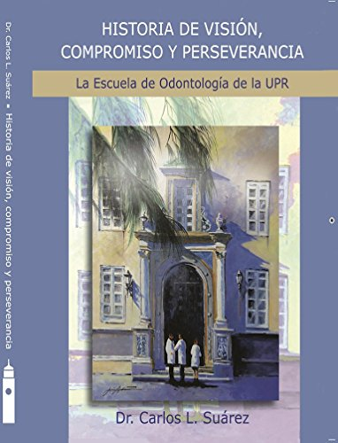Historia de Visión, Compromiso y Perseverancia: La Escuela de Odontología de la UPR / Segunda Parte por Carlos L. Suárez