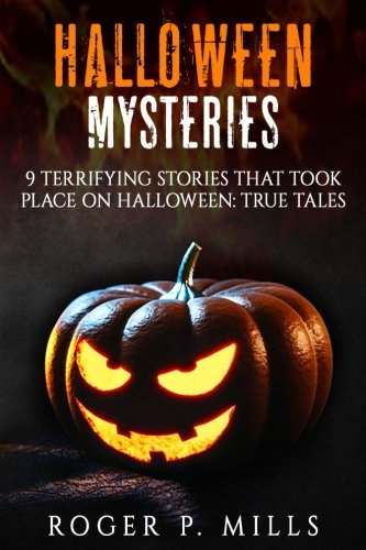 Halloween Mysteries: 9 Terrifying Stories that Took Place on Halloween: True Tales: Volume 1 (Scary Stories)