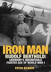 Iron Man: Rudolf Berthold: Germany's Indomitable Fighter Ace of World War I by Peter Kilduff (2012-12-19)