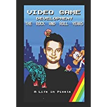 Video Game Development - The Rock and Roll Years: My Life in Pixels