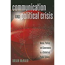 Communication and Political Crisis: Media, Politics and Governance in a Globalized Public Sphere (Global Crises and the Media)