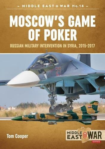 Moscow'S Game of Poker: Russian Military Intervention in Syria, 2015-2017 (Middle East@war, Band 15) (Tom Cooper)