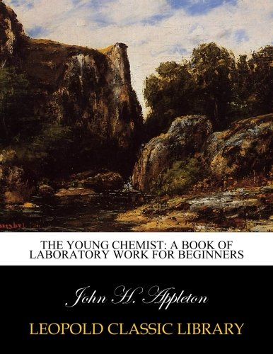 The Young Chemist: A Book of Laboratory Work for Beginners por John H. Appleton