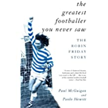 The Greatest Footballer You Never Saw: The Robin Friday Story (Mainstream Sport)