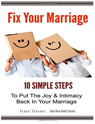 Fix Your Marriage: 10 Simple Steps To Put The Joy And Intimacy Back In Your Marriage (One New Habit)