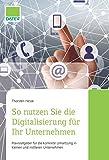 So nutzen Sie die Digitalisierung für Ihr Unternehmen: Praxisratgeber für die konkrete Umsetzung in kleinen und mittleren Unternehmen