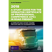 A Study Guide for the Operator Certificate of Professional Competence (CPC) in Road Freight 2018: A Complete Self-Study Course for OCR and CILT Examinations (Transport Managers)