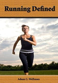 Running Defined: Different Postures To Improve Your Running, Breathing Tips When Running, Running And Weight Loss (English Edition) von [Wellman, Adam C.]