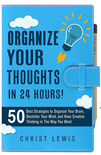 Organize Your Thoughts: 50 Best Strategies to Declutter Your Mind, Organize Your Brain, and Have Creative Thinking in The Way You Want (Self Management ... Business Study Skills) (English Edition)