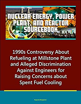 Nuclear Energy, Power Plant, And Reactor Sourcebook: 1990s Controversy About Refueling At Millstone Plant And Alleged Discrimination Against Engineers ... About Spent Fuel Cooling por U.s. Government epub