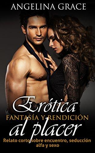 Erótica: fantasía y rendición al placer: Relato corto sobre encuentro, seducción alfa y sexo
