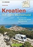 Kroatien mit dem Wohnmobil: Wohnmobil-Reiseführer. Routen von Istrien bis Dubrovnik. Nationalparks, Küstenorte, Stellplätze am Meer. IGPS-Koordinaten, Tourenkarten und detaillierten Streckenleisten