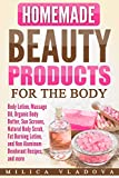 Homemade Beauty Products for the Body: Body Lotion, Massage Oil, Organic Body Butter, Sun Screens, Natural Body Scrub, Fat Burning Lotion, and Non Aluminum ... more (DIY Homemade Beauty Products Book 4)