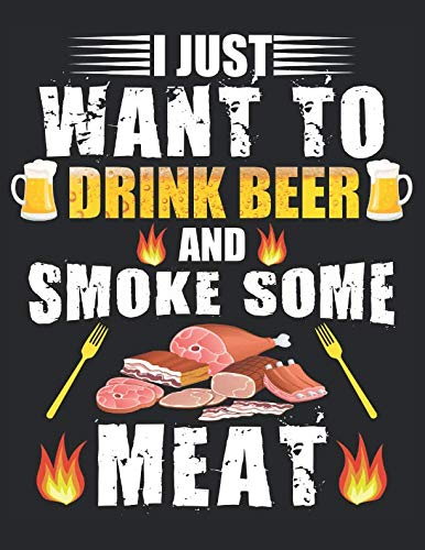 "BBQ Smoker Recipe Journal Book: with Grill Prep Notes, Smoker Time Log , Cooking Results - I JUST WANT TO DRINK BEER AND SMOKE SOME MEAT (168 pages, 8.5""x11\"")"