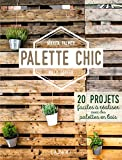 Palette Chic - 20 projets faciles à réaliser avec des palettes en bois