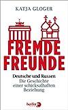 Fremde Freunde: Deutsche und Russen ? Die Geschichte einer schicksalhaften Beziehung - Katja Gloger