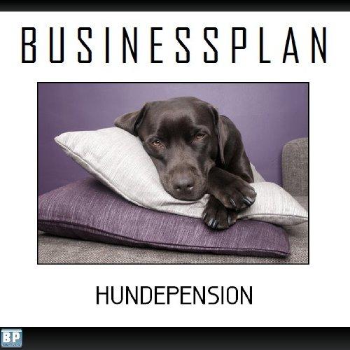 Businessplan Vorlage - Existenzgründung Hundepension /-tagesstätte Start-Up professionell und erfolgreich mit Checkliste, Muster inkl. Beispiel