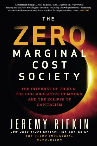 The Zero Marginal Cost Society : The Internet of Things, the Collaborative Commons, and the Eclipse of Capitalism.