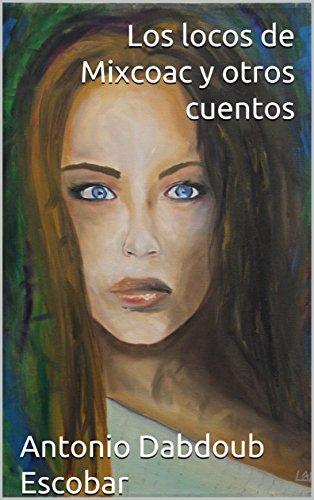 Los locos de Mixcoac y otros cuentos por Antonio Dabdoub  Escobar