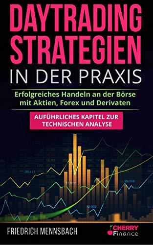 Daytrading Strategien in der Praxis: erfolgreiches Handeln an der Börse mit Aktien, Forex und Derivaten  + auführliches Kapitel zur technischen Analyse (Trading, Börse und Finanzen für Einsteiger 5)