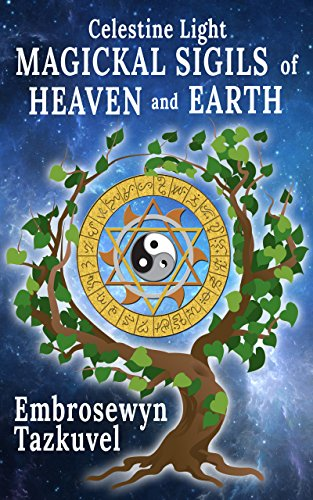 CELESTINE LIGHT MAGICKAL SIGILS OF HEAVEN AND EARTH (Magickal Celestine Light Book 3)