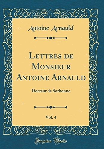 Lettres de Monsieur Antoine Arnauld, Vol. 4: Docteur de Sorbonne (Classic Reprint)