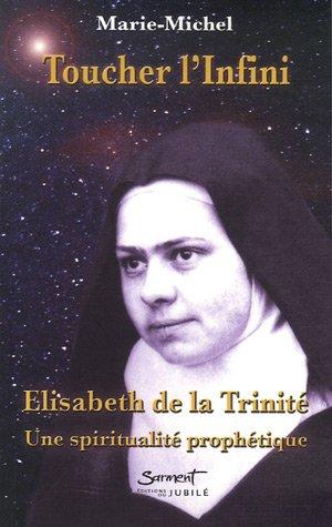 Toucher l'infini : Elisabeth de la Trinité : Une spiritualité prophétique