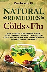 Natural Remedies For Colds And Flu: How To Boost Your Immune System, Protect Yourself Naturally and Prevent Colds and Influenza with Herbal Remedies and Easy Lifestyle Changes (Volume 1) by Kasia Roberts RN (2014-12-14)