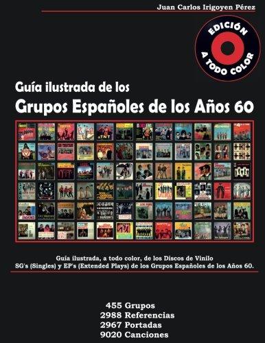 Guía de los Grupos Españoles de los Años 60 - Singles y Extended Plays: A Todo Color. 455 Grupos, 2988 Referencias, 2967 Portadas, 9020 Canciones por Juan Carlos Irigoyen Pérez