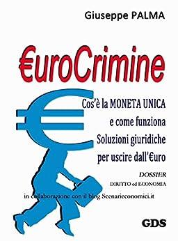 €urocrimine: Cos'è la MONETA UNICA e come funziona Soluzioni giuridiche per uscire dall'€uro di [Palma, Giuseppe]