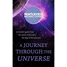 A Journey Through The Universe: A traveler's guide from the centre of the sun to the edge of the unknown (New Scientist Instant Expert)