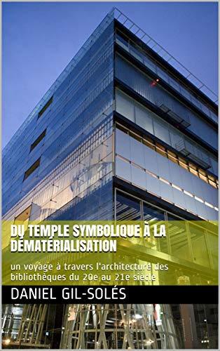 Couverture du livre Du temple symbolique à la dématérialisation: un voyage à travers l'architecture des bibliothèques du 20e au 21e siècle