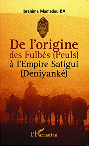 De l'origine des Fulbés (Peuls) à l'Empire Satigui (Deniyanké) par Ibrahima Mamadou Ba