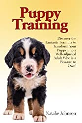 Puppy Training: Discover the Fantastic Formula to Transform Your Puppy into a Well-Adjusted Adult Who is a Pleasure to Own! by Natalie Johnson (2014-10-30)