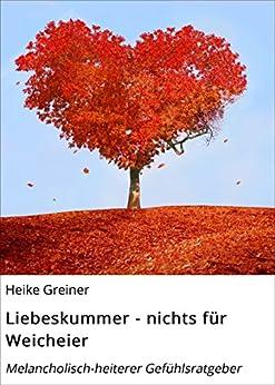 Liebeskummer - nichts für Weicheier: Melancholisch-heiterer Gefühlsratgeber (German Edition) by [Greiner, Heike]