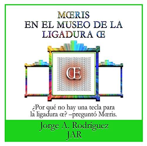 Mœris En El Museo De La Ligadura Œ: – ¿Por qué no hay una tecla para la ligadura œ? –preguntó Mœris. por Jorge A. Rodríguez JAR