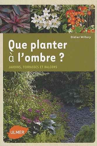 Que planter à l\'ombre. Jardins, terrasses et balcons, Didier Willery ...