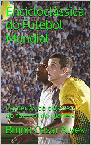 Encicloclássica do Futebol Mundial: Centenas de clássicos do futebol do planeta (Portuguese Edition) por Bruno C. Alves