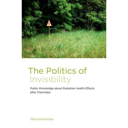 [The Politics of Invisibility: Public Knowledge about Radiation Health Effects after Chernobyl] [By: Kuchinskaya, Olga] [July, 2014]