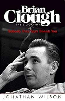 Brian Clough: Nobody Ever Says Thank You: The Biography by [Wilson, Jonathan]