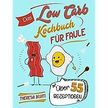 Low Carb Kochbuch für Faule: Über 55 Geniale Rezeptideen Blitzschnell Zubereitet