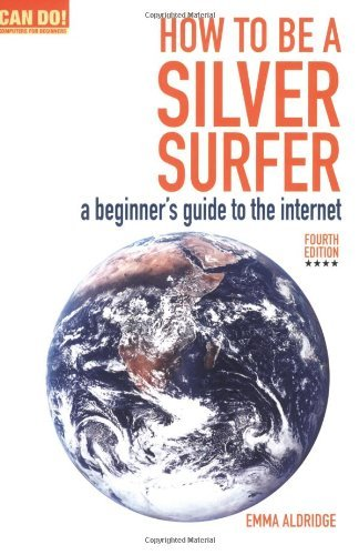 By Emma Aldridge How To Be A Silver Surfer: A Beginner's Guide to the Internet (Can Do! Computing for Beginners) (4th Edition) [Paperback]