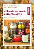 Aliments fermentés, aliments santé: Méthodes, conseils et recettes...