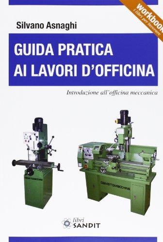 Guida pratica ai lavori d'officina. Introduzione all'officina meccanica